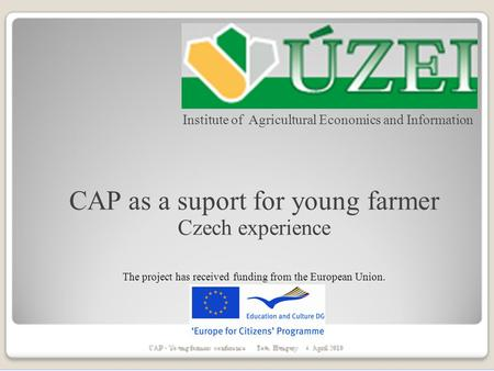 Institute of Agricultural Economics and Information CAP as a suport for young farmer Czech experience The project has received funding from the European.