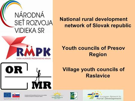 National rural development network of Slovak republic Youth councils of Presov Region Village youth councils of Raslavice.