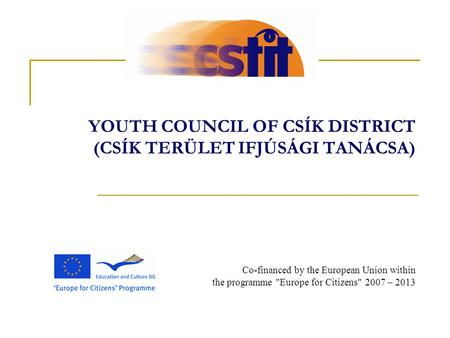YOUTH COUNCIL OF CSÍK DISTRICT (CSÍK TERÜLET IFJÚSÁGI TANÁCSA) Co-financed by the European Union within the programme Europe for Citizens 2007 – 2013.
