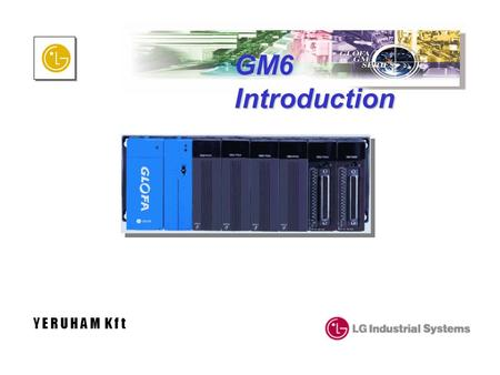 GM6 Introduction Y E R U H A M K f t. GM6 Overview - Module Type Key features LG GLOGA-GM Dedicated CPU offers Higher processing speed(0.5 /step) More.