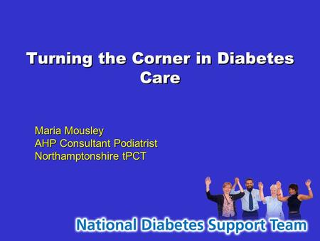 Turning the Corner in Diabetes Care Maria Mousley AHP Consultant Podiatrist Northamptonshire tPCT Maria Mousley AHP Consultant Podiatrist Northamptonshire.
