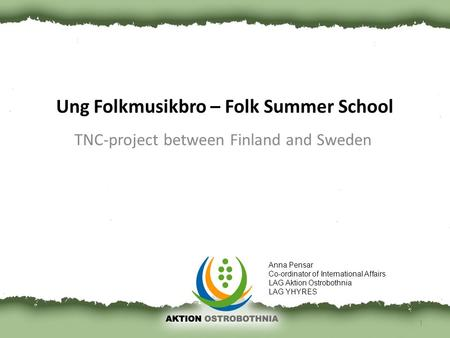 Ung Folkmusikbro – Folk Summer School TNC-project between Finland and Sweden 1 Anna Pensar Co-ordinator of International Affairs LAG Aktion Ostrobothnia.
