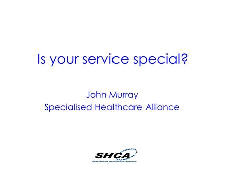 Is your service special? John Murray Specialised Healthcare Alliance.