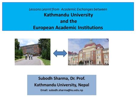 Lessons Learnt from Academic Exchanges between Kathmandu University and the European Academic Institutions Subodh Sharma, Dr. Prof. Kathmandu University,