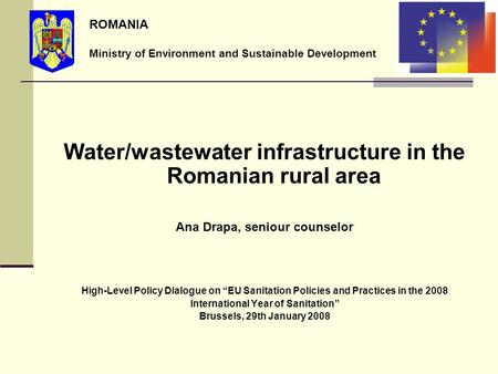 Water/wastewater infrastructure in the Romanian rural area Ana Drapa, seniour counselor High-Level Policy Dialogue on EU Sanitation Policies and Practices.