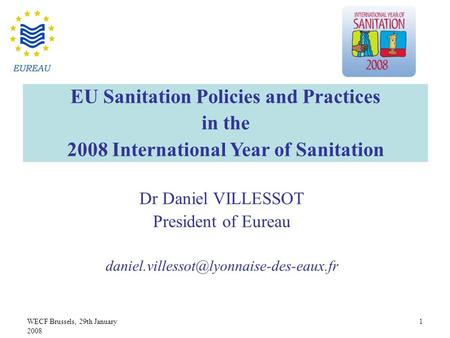 WECF Brussels, 29th January 2008 1 Dr Daniel VILLESSOT President of Eureau EU Sanitation Policies and Practices.