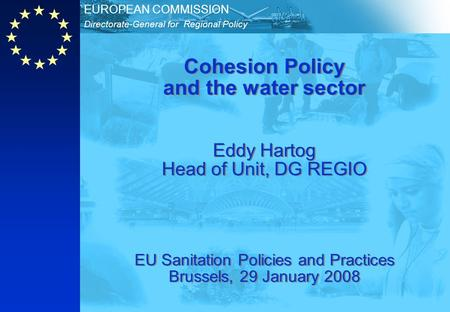 Directorate-General for Regional Policy EUROPEAN COMMISSION Cohesion Policy and the water sector Eddy Hartog Head of Unit, DG REGIO EU Sanitation Policies.