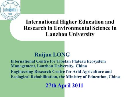 International Higher Education and Research in Environmental Science in Lanzhou University Ruijun LONG International Centre for Tibetan Plateau Ecosystem.