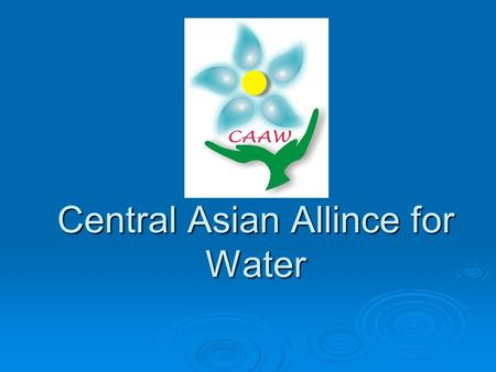 Central Asian Allince for Water. Challenges for life and Well-Being.
