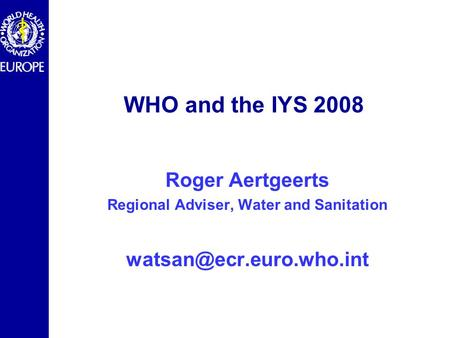 WHO and the IYS 2008 Roger Aertgeerts Regional Adviser, Water and Sanitation