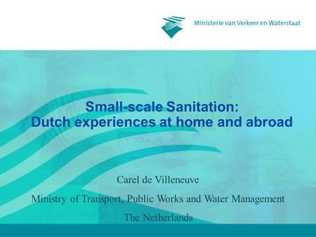 Small-scale Sanitation: Dutch experiences at home and abroad Carel de Villeneuve Ministry of Transport, Public Works and Water Management The Netherlands.