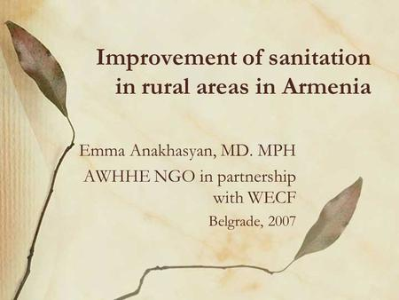 Improvement of sanitation in rural areas in Armenia Emma Anakhasyan, MD. MPH AWHHE NGO in partnership with WECF Belgrade, 2007.