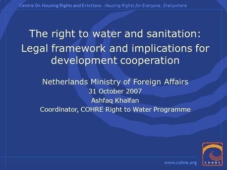Centre On Housing Rights and Evictions – Housing Rights for Everyone, Everywhere www.cohre.org The right to water and sanitation: Legal framework and implications.