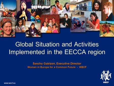 Global Situation and Activities Implemented in the EECCA region Sascha Gabizon, Executive Director Women in Europe for a Common Future - WECF www.wecf.eu.