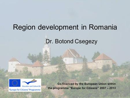 Region development in Romania Dr. Botond Csegezy Co-financed by the European Union within the programme Europe for Citizens 2007 – 2013.