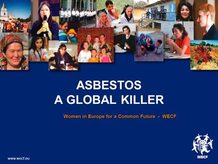 ASBESTOS A GLOBAL KILLER Women in Europe for a Common Future - WECF Women in Europe for a Common Future - WECF www.wecf.eu.