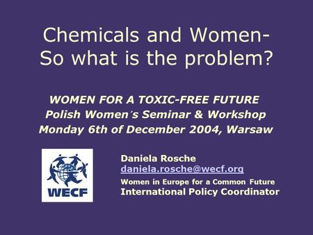 Chemicals and Women- So what is the problem? WOMEN FOR A TOXIC-FREE FUTURE Polish Women´s Seminar & Workshop Monday 6th of December 2004, Warsaw Daniela.