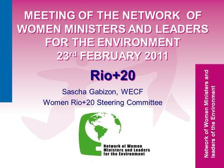 Network of Women Ministers and leaders of the Environment MEETING OF THE NETWORK OF WOMEN MINISTERS AND LEADERS FOR THE ENVIRONMENT 23 rd FEBRUARY 2011.