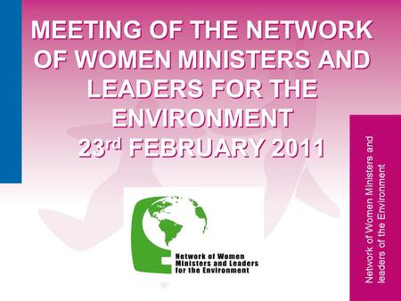 Network of Women Ministers and leaders of the Environment Network MEETING OF THE NETWORK OF WOMEN MINISTERS AND LEADERS FOR THE ENVIRONMENT 23 rd FEBRUARY.