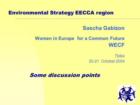 1 Environmental Strategy EECCA region Sascha Gabizon Women in Europe for a Common Future WECF Tbilisi 20-21 October 2004 Some discussion points.