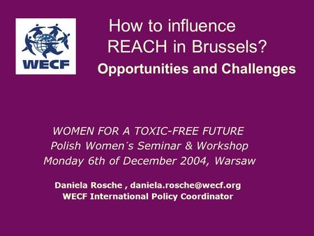 How to influence REACH in Brussels? Opportunities and Challenges WOMEN FOR A TOXIC-FREE FUTURE Polish Women´s Seminar & Workshop Monday 6th of December.