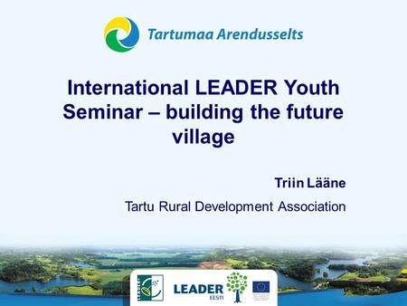 International LEADER Youth Seminar – building the future village Tartu Rural Development Association Triin Lääne.