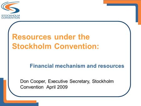Resources under the Stockholm Convention: Financial mechanism and resources Don Cooper, Executive Secretary, Stockholm Convention April 2009.