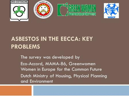 ASBESTOS IN THE EECCA: KEY PROBLEMS The survey was developed by Eco-Accord, MAMA-86, Greenwomen Women in Europe for the Common Future Dutch Ministry of.