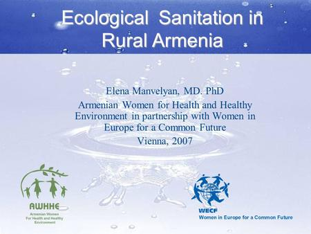 Ecological Sanitation in Rural Armenia Elena Manvelyan, MD. PhD Armenian Women for Health and Healthy Environment in partnership with Women in Europe for.