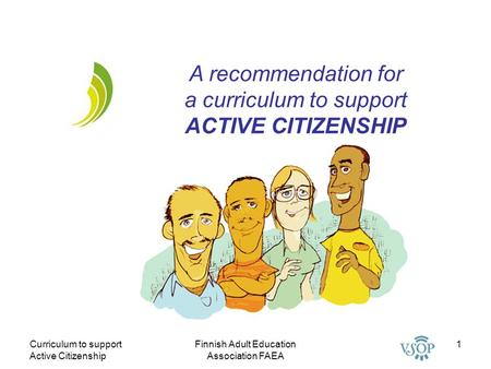 Curriculum to support Active Citizenship Finnish Adult Education Association FAEA 1 A recommendation for a curriculum to support ACTIVE CITIZENSHIP.