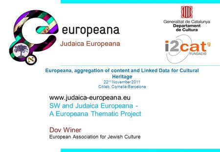 Www.judaica-europeana.eu SW and Judaica Europeana - A Europeana Thematic Project Dov Winer European Association for Jewish Culture Europeana, aggregation.