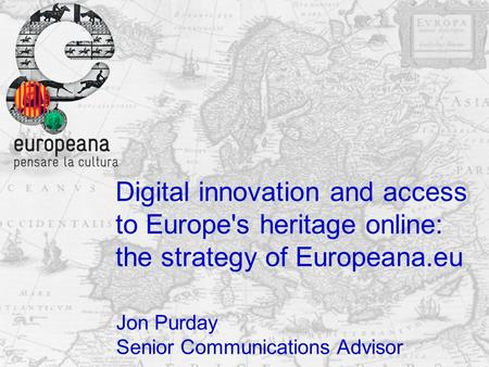 Digital innovation and access to Europe's heritage online: the strategy of Europeana.eu Jon Purday Senior Communications Advisor.