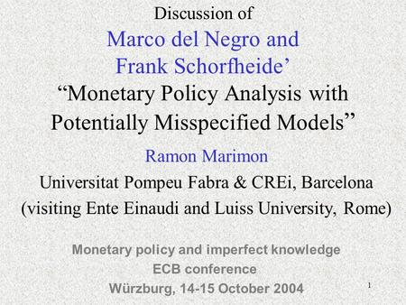 1 Discussion of Marco del Negro and Frank Schorfheide Monetary Policy Analysis with Potentially Misspecified Models Ramon Marimon Universitat Pompeu Fabra.