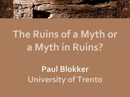 The Ruins of a Myth or a Myth in Ruins? Paul Blokker University of Trento.