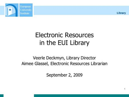 Library 1 Electronic Resources in the EUI Library Veerle Deckmyn, Library Director Aimee Glassel, Electronic Resources Librarian September 2, 2009.