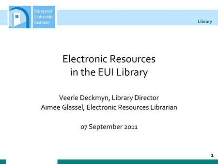 Library Electronic Resources in the EUI Library Veerle Deckmyn, Library Director Aimee Glassel, Electronic Resources Librarian 07 September 2011 1.