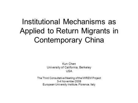 Institutional Mechanisms as Applied to Return Migrants in Contemporary China Kun Chen University of California, Berkeley USA The Third Consultative Meeting.