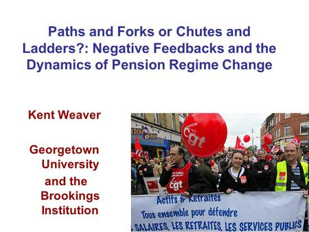 Paths and Forks or Chutes and Ladders?: Negative Feedbacks and the Dynamics of Pension Regime Change Kent Weaver Georgetown University and the Brookings.