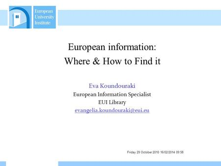 Friday 29 October 2010 16/02/2014 09:59 European information: Where & How to Find it Eva Koundouraki European Information Specialist EUI Library