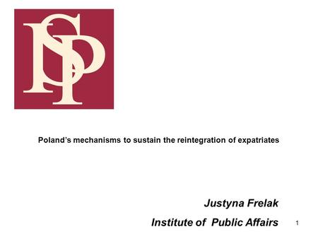1 Justyna Frelak Institute of Public Affairs Polands mechanisms to sustain the reintegration of expatriates.