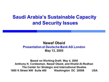 Saudi Arabias Sustainable Capacity and Security Issues Nawaf Obaid Presentation at Deutsche Bank AG London May 13, 2005 Based on Working Draft: May 4,