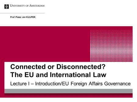 Connected or Disconnected? The EU and International Law Lecture I – Introduction/EU Foreign Affairs Governance Prof. Pieter Jan KUIJPER.