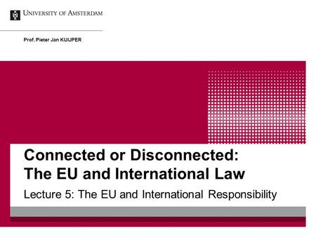Connected or Disconnected: The EU and International Law Lecture 5: The EU and International Responsibility Prof. Pieter Jan KUIJPER.