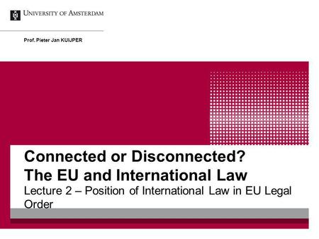 Connected or Disconnected? The EU and International Law Lecture 2 – Position of International Law in EU Legal Order Prof. Pieter Jan KUIJPER.