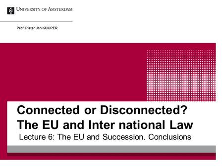 Connected or Disconnected? The EU and Inter national Law Lecture 6: The EU and Succession. Conclusions Prof. Pieter Jan KUIJPER.