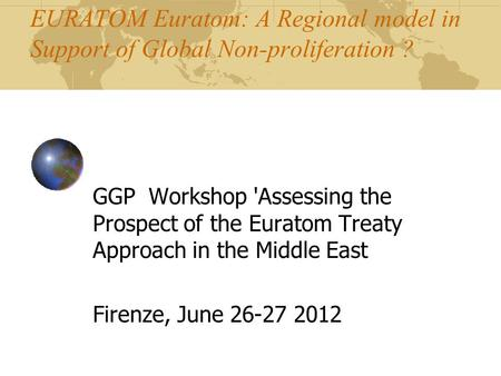 EURATOM Euratom: A Regional model in Support of Global Non-proliferation ? GGP Workshop 'Assessing the Prospect of the Euratom Treaty Approach in the Middle.