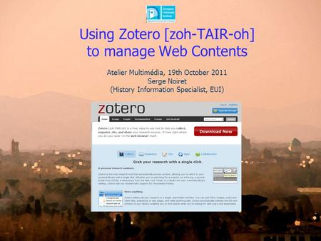Using Zotero [zoh-TAIR-oh] to manage Web Contents Atelier Multimédia, 19th October 2011 Serge Noiret (History Information Specialist, EUI)