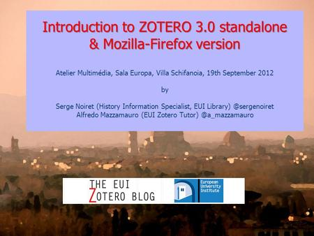 Introduction to ZOTERO 3.0 standalone & Mozilla-Firefox version Atelier Multimédia, Sala Europa, Villa Schifanoia, 19th September 2012 by Serge Noiret.
