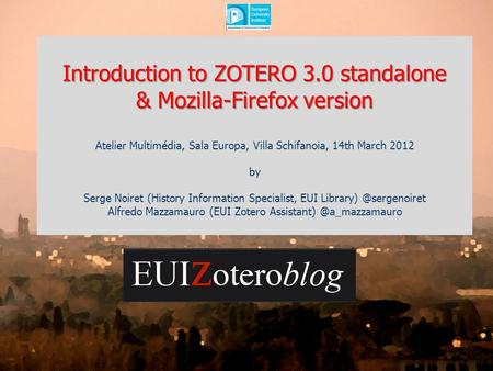 Introduction to ZOTERO 3.0 standalone & Mozilla-Firefox version Atelier Multimédia, Sala Europa, Villa Schifanoia, 14th March 2012 by Serge Noiret (History.