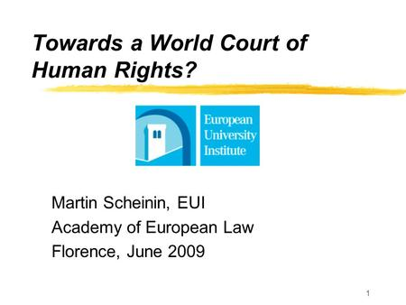 1 Towards a World Court of Human Rights? Martin Scheinin, EUI Academy of European Law Florence, June 2009.